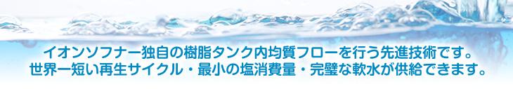 イオンソフナー独自の樹脂タンク内均質フローを行う先進技術です。世界一短い再生サイクル・最小の塩消費量・完璧な軟水が供給できます。